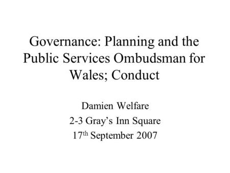 Governance: Planning and the Public Services Ombudsman for Wales; Conduct Damien Welfare 2-3 Grays Inn Square 17 th September 2007.