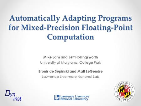 Automatically Adapting Programs for Mixed-Precision Floating-Point Computation Mike Lam and Jeff Hollingsworth University of Maryland, College Park Bronis.