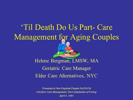 Til Death Do Us Part- Care Management for Aging Couples Helene Bergman, LMSW, MA Geriatric Care Manager Elder Care Alternatives, NYC Presented at New England.