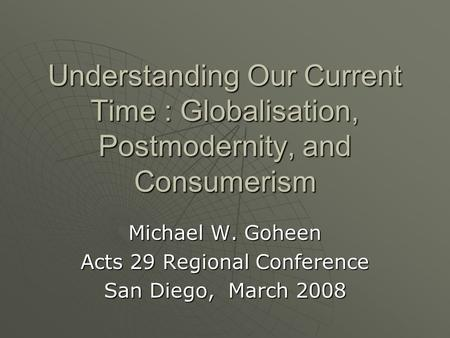 Understanding Our Current Time : Globalisation, Postmodernity, and Consumerism Michael W. Goheen Acts 29 Regional Conference San Diego, March 2008.