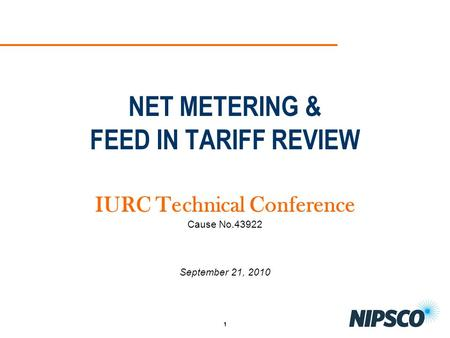 1 NET METERING & FEED IN TARIFF REVIEW IURC Technical Conference Cause No.43922 September 21, 2010.