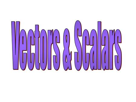 Vectors & Scalars.
