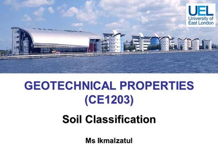 GEOTECHNICAL PROPERTIES (CE1203) Soil Classification Ms Ikmalzatul.