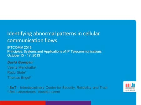 1 SnT – Interdisciplinary Centre for Security, Reliability and Trust 2 Bell Laboratories, Alcatel-Lucent Identifying abnormal patterns in cellular communication.