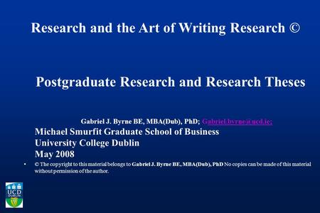 Research and the Art of Writing Research © Postgraduate Research and Research Theses Gabriel J. Byrne BE, MBA(Dub), PhD;