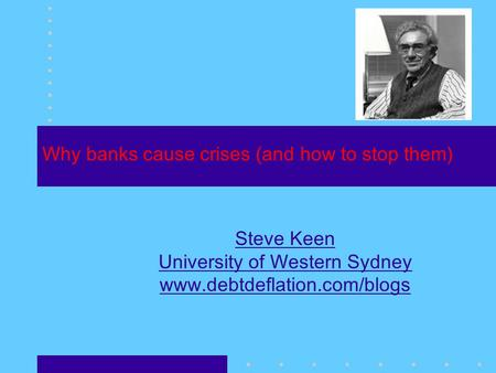 Why banks cause crises (and how to stop them) Steve Keen University of Western Sydney www.debtdeflation.com/blogs.