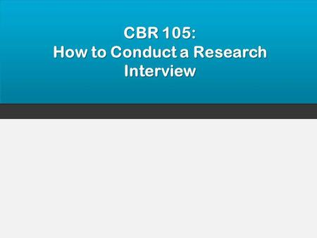 CBR 105: How to Conduct a Research Interview. 2 Objectives Upon completion of this workshop participants will be able to: List the key principles associated.