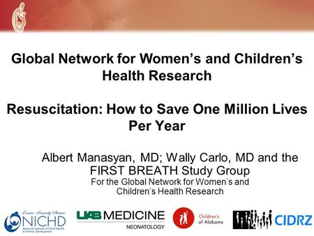 Global Network for Womens and Childrens Health Research Resuscitation: How to Save One Million Lives Per Year Albert Manasyan, MD; Wally Carlo, MD and.