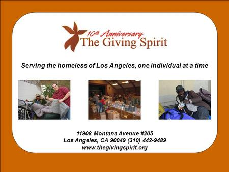 Serving the homeless of Los Angeles, one individual at a time 11908 Montana Avenue #205 Los Angeles, CA 90049 (310) 442-9489 www.thegivingspirit.org.