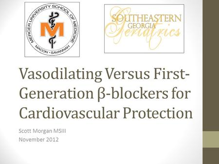 Vasodilating Versus First- Generation β-blockers for Cardiovascular Protection Scott Morgan MSIII November 2012.