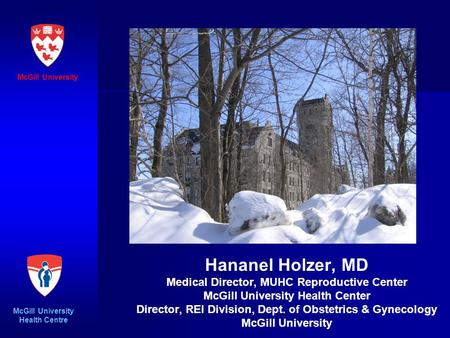 Hananel Holzer, MD Medical Director, MUHC Reproductive Center McGill University Health Center Director, REI Division, Dept. of Obstetrics & Gynecology.