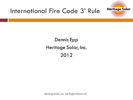 International Fire Code 3 Rule Dennis Epp Heritage Solar, Inc. 2012 Heritage Solar, Inc. All Rights Reserved.
