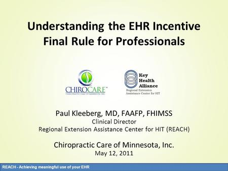 REACH - Achieving meaningful use of your EHR Understanding the EHR Incentive Final Rule for Professionals Paul Kleeberg, MD, FAAFP, FHIMSS Clinical Director.