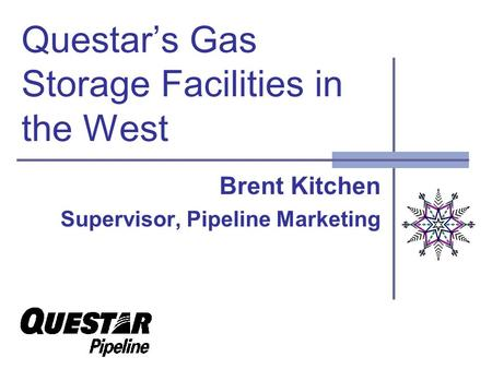 Questars Gas Storage Facilities in the West Brent Kitchen Supervisor, Pipeline Marketing.