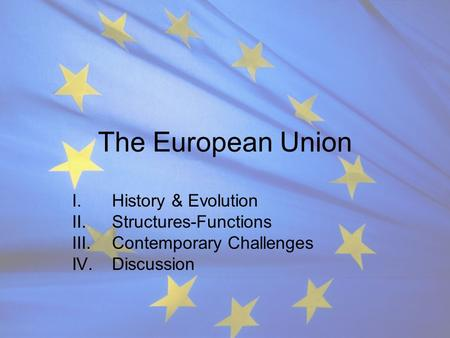 The European Union I.History & Evolution II.Structures-Functions III.Contemporary Challenges IV.Discussion.
