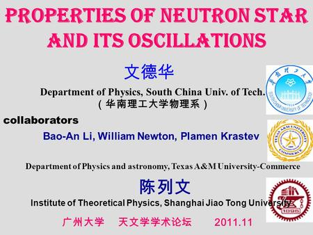 Department of Physics, South China Univ. of Tech. Properties of Neutron Star and its oscillations 2011.11 collaborators Bao-An Li, William Newton, Plamen.