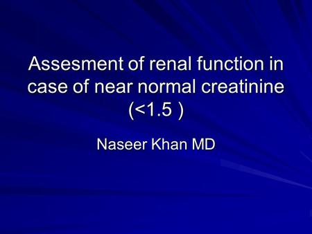 Assesment of renal function in case of near normal creatinine (<1.5 ) Naseer Khan MD.