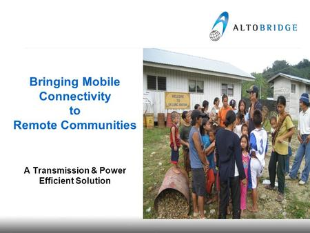 Bringing Mobile Connectivity to Remote Communities A Transmission & Power Efficient Solution.