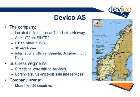 Devico AS The company: –Located in Melhus near Trondheim, Norway. –Spin-off from SINTEF. –Established in 1988. –30 employee. –International offices: Canada,