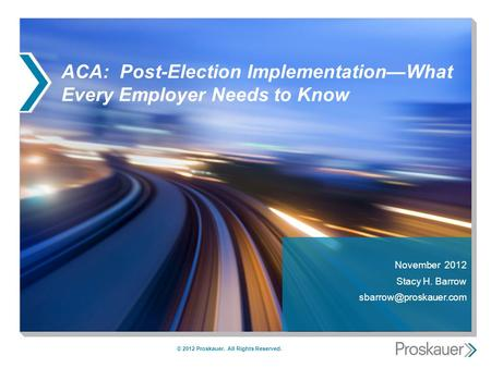 ACA: Post-Election ImplementationWhat Every Employer Needs to Know November 2012 Stacy H. Barrow © 2012 Proskauer. All Rights Reserved.