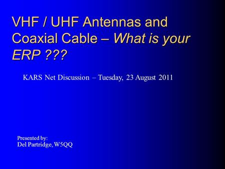 VHF / UHF Antennas and Coaxial Cable – What is your ERP ??? Presented by: Del Partridge, W5QQ KARS Net Discussion – Tuesday, 23 August 2011.