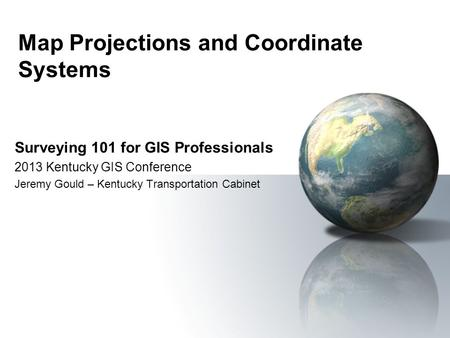 Map Projections and Coordinate Systems Surveying 101 for GIS Professionals 2013 Kentucky GIS Conference Jeremy Gould – Kentucky Transportation Cabinet.