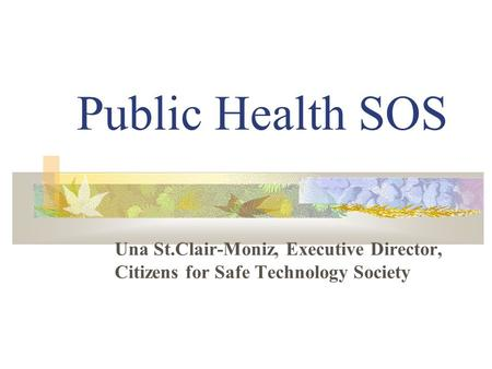 Public Health SOS Una St.Clair-Moniz, Executive Director, Citizens for Safe Technology Society.