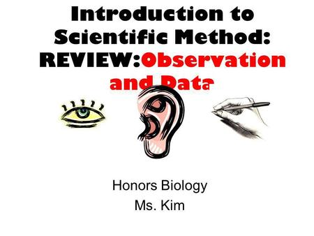 Introduction to Scientific Method: REVIEW:Observation and Data Honors Biology Ms. Kim.