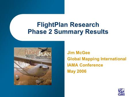 FlightPlan Research Phase 2 Summary Results Jim McGee Global Mapping International IAMA Conference May 2006.