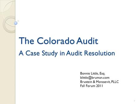 The Colorado Audit A Case Study in Audit Resolution 1 Bonnie Little, Esq. Brustein & Manasevit, PLLC Fall Forum 2011.