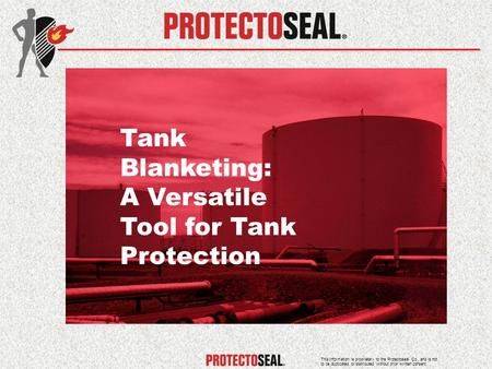 Tank Blanketing: A Versatile Tool for Tank Protection This information is proprietary to the Protectoseal Co., and is not to be duplicated or distributed.