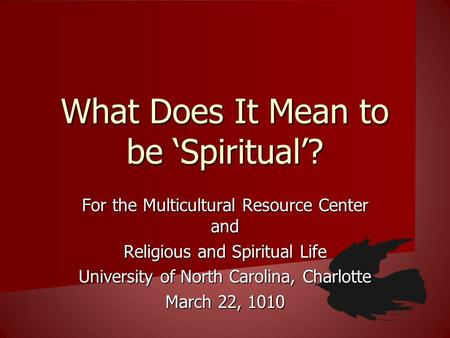 What Does It Mean to be Spiritual? For the Multicultural Resource Center and Religious and Spiritual Life University of North Carolina, Charlotte March.