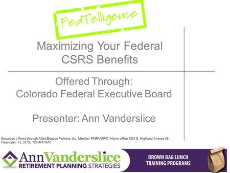 Maximizing Your Federal CSRS Benefits Offered Through: Colorado Federal Executive Board Presenter: Ann Vanderslice Securities offered through Allied Beacon.