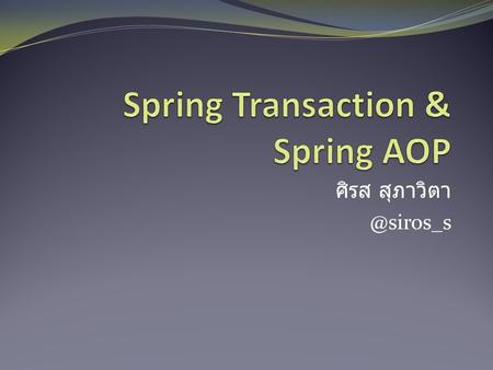 @siros_s. Agenda: Spring Transaction Why Spring Transaction Transaction Manager Declarative Transaction with Propagation Exception.