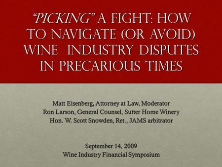 Picking a Fight: How to Navigate (or Avoid) Wine Industry Disputes in Precarious Times Matt Eisenberg, Attorney at Law, Moderator Ron Larson, General Counsel,