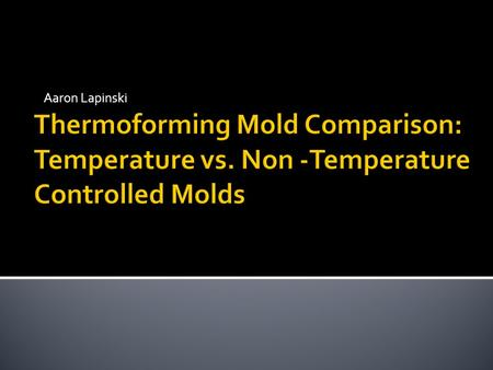 Aaron Lapinski. To prove to Industry that using a temperature controlled mold helps improve cycle consistency and part dimensions.