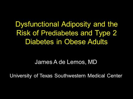 Dysfunctional Adiposity and the Risk of Prediabetes and Type 2 Diabetes in Obese Adults James A de Lemos, MD University of Texas Southwestern Medical Center.