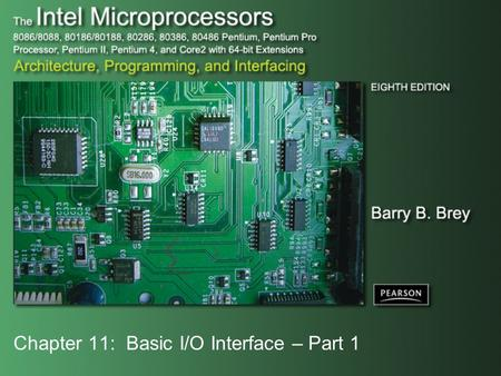 Chapter 11: Basic I/O Interface – Part 1. Copyright ©2009 by Pearson Education, Inc. Upper Saddle River, New Jersey 07458 All rights reserved. The Intel.