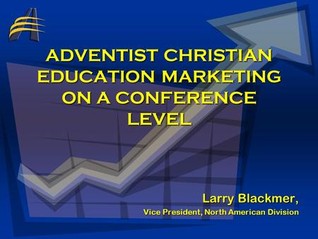 ADVENTIST CHRISTIAN EDUCATION MARKETING ON A CONFERENCE LEVEL Larry Blackmer, Vice President, North American Division.