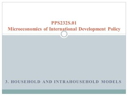 3. HOUSEHOLD AND INTRAHOUSEHOLD MODELS PPS232S.01 Microeconomics of International Development Policy.