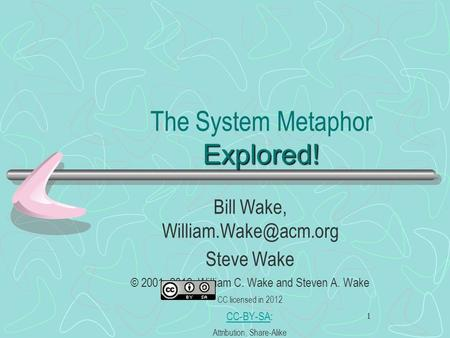 1 Explored! The System Metaphor Explored! Bill Wake, Steve Wake © 2001, 2012, William C. Wake and Steven A. Wake CC licensed in 2012.