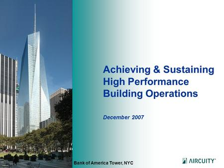 Achieving & Sustaining High Performance Building Operations December 2007 Bank of America Tower, NYC.