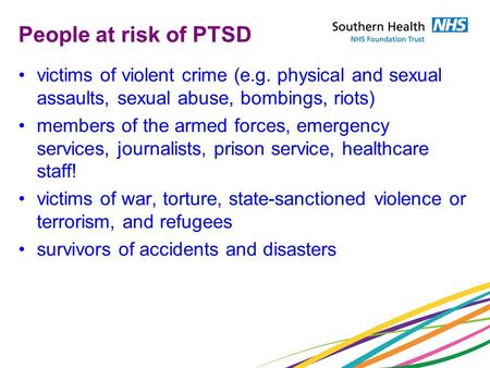 People at risk of PTSD victims of violent crime (e.g. physical and sexual assaults, sexual abuse, bombings, riots) members of the armed forces, emergency.