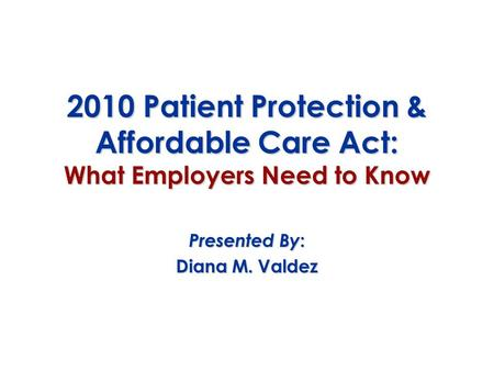 2010 Patient Protection & Affordable Care Act: What Employers Need to Know Presented By : Diana M. Valdez.