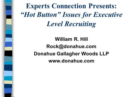 Experts Connection Presents: Hot Button Issues for Executive Level Recruiting William R. Hill Donahue Gallagher Woods LLP