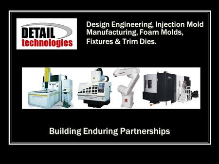 Design Engineering, Injection Mold Manufacturing, Foam Molds, Fixtures & Trim Dies. Building Enduring Partnerships.