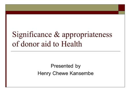 Significance & appropriateness of donor aid to Health Presented by Henry Chewe Kansembe.