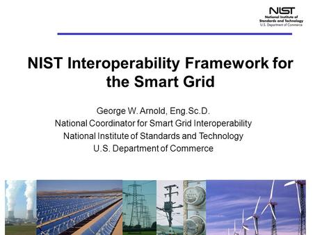 NIST Interoperability Framework for the Smart Grid George W. Arnold, Eng.Sc.D. National Coordinator for Smart Grid Interoperability National Institute.