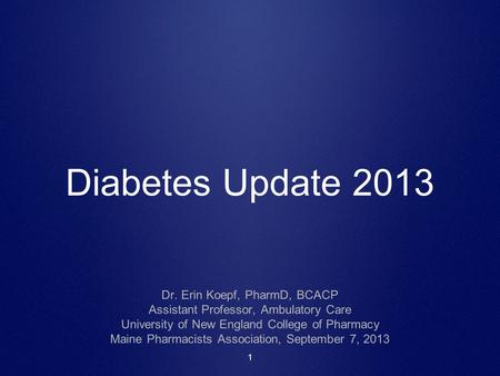 1 Diabetes Update 2013 Dr. Erin Koepf, PharmD, BCACP Assistant Professor, Ambulatory Care University of New England College of Pharmacy Maine Pharmacists.
