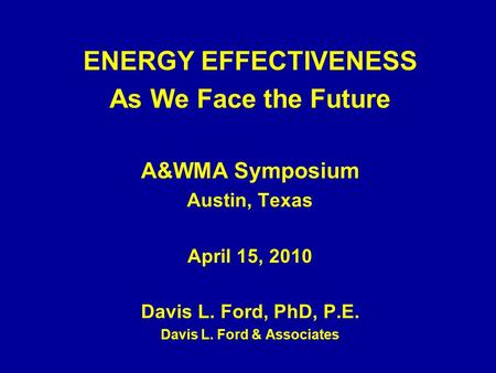 ENERGY EFFECTIVENESS As We Face the Future A&WMA Symposium Austin, Texas April 15, 2010 Davis L. Ford, PhD, P.E. Davis L. Ford & Associates.